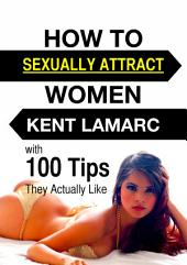 How to Sexually Attract Women: …with 100 Tips they Actually Like