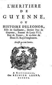 L'Heritiere de Guyenne, Ou Histoire D'Eleonor, Fille de Guillaume, dernier Duc de Guyenne, Femme de Louïs VII. Roy de France, & en-suite de Henri II. Roy d'Angleterre: Divisée en trois Parties