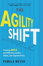 Agility Shift: Creating Agile and Effective Leaders, Teams, and Organizations