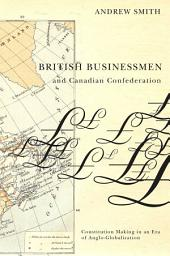 British Businessmen and Canadian Confederation: Constitution Making in an Era of Anglo-Globalization