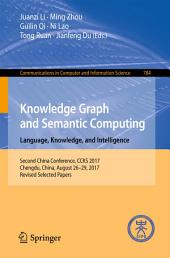 Knowledge Graph and Semantic Computing. Language, Knowledge, and Intelligence: Second China Conference, CCKS 2017, Chengdu, China, August 26–29, 2017, Revised Selected Papers