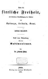Ueber die sittliche Freiheit, mit bes. Berücks. der Systeme von Spinoza, Leibniz, Kant: nebst einer Abhandlung über den Eudämonismus
