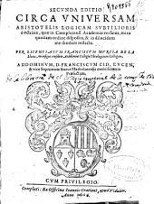 Secunda editio circa vniuersam Aristotelis logicam subtilioris doctrinae, quae in Complutensi Academia versatur ...