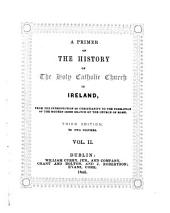 A Primer of the History of the Holy Catholic Church in Ireland: From the Introduction of Christianity to the Formation of the Modern Irish Branch of the Church of Rome, Volume 2