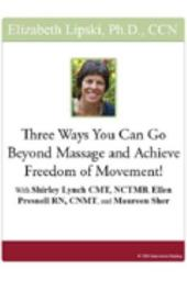 Three Ways You Can Go Beyond Massage and Achieve Freedom of Movement!: With Shirley Lynch, CMT, NCTMB, Ellen Presnell, RN, CNMT, and Maureen Sher