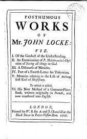 The Posthumous Works of Mr. John Locke:: Viz. I. Of the Conduct of the Understanding. II. An Examination of P. Malebranche's Opinion of Seeing All Things in God. III. A Discourse of Miracles. IV. Part of a Fourth Letter for Toleration. V. Memoirs Relating to the Life of Anthony First Early of Shaftsbury. To which is Added, VI. His New Method of a Common-place-book, Written Originally in French, and Now Translated Into English..