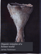 Organic Remains of a Former World: An Examination of the Mineralized Remains of the Vegetables and Animals of the Antediluvian World; Generally Termed Extraneous Fossils, Volume 2