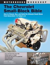 The Chevrolet Small-Block Bible: How to Choose, Buy and Build the Ultimate Small-Block from Generation I to Today's LS