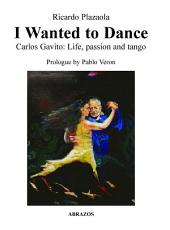 I Wanted to Dance - Carlos Gavito: Life, Passion and Tango