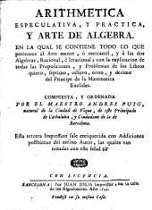 Arithmetica especulativa, y practica, y arte de algebra: en la qual se contiene todo lo que pertenece al arte menor, ò mercantil, y à las dos algebras, racional, è irracional, con la explicación de todas las proposiciones, y problemas de los libros quinto, septimo, octavo, nono y decimo del principe de la matematica Euclides