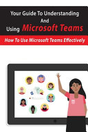 Your Guide To Understanding And Using Microsoft Teams