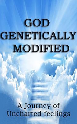 GOD GENETICALLY MODIFIED  A Journey of Uncharted Feelings