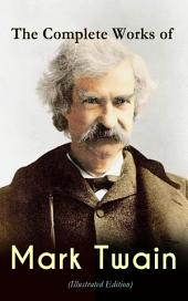 The Complete Works of Mark Twain (Illustrated Edition): Novels, Short Stories, Memoir, Travel Books, Letters, Biography, Articles & Speeches: The Adventures of Tom Sawyer & Huckleberry Finn, Life on the Mississippi, Yankee in King Arthur's Court…