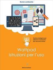 Wattpad, istruzioni per l'uso. Guida strategica per ottenere il massimo dai racconti online