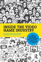 Inside the Video Game Industry: Game Developers Talk About the Business of Play