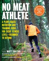 No Meat Athlete, Revised and Expanded: A Plant-Based Nutrition and Training Guide for Every Fitness Level—Beginner to Beyond [Includes More Than 60 Recipes!]