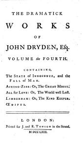 The Dramatick Works of John Dryden, Esq. in Six Volumes: Volume the fourth. Containing The State of innocence, and the Fall of Man. Aureng-Zebe: or, The Great Mogul. All for love: or, The world well lost. Limberham: or, The kind keeper. Oedipus, Volume 4