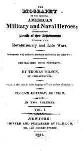 The Biography of the Principal American Military and Naval Heroes: Comprehending Details of Their Achievements During the Revolutionary and Late Wars. Interspersed with Authentic Anecdotes Not Found in Any Other Work, Volume 1