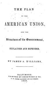 The Plan of the American Union, and the Structure of Its Government, Explained and Defended