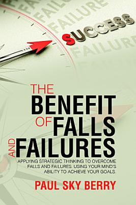 The Benefit of Falls and Failures  Applying Strategic Thinking to Overcome Falls and Failures  Using Your Mind s Ability to Achieve Your Goals