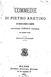 Commedie di Pietro Aretino Nuovamente rivedute e corrette, aggiuntavi lÓrazia, tragedia del medesimo autore
