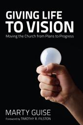Giving Life to Vision: Moving the Church from Plans to Progress