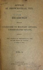 Hearings Before the Committee on Military Affairs, United States Senate Concerning the Affray at Brownsville, Tex., on the Night of August 13 and 14, 1906