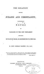 The relation between Judaism and Christianity: illustrated in notes on passages in the New Testament containing quotations from, or references to, the Old