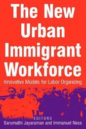 The New Urban Immigrant Workforce: Innovative Models for Labor Organizing: Innovative Models for Labor Organizing