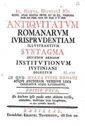Io. Gottl. Heineccii [...] Antiquitatum Romanarum jurisprudentiam illustrantium syntagma secundum ordinem Institutionum Justiniani digestum