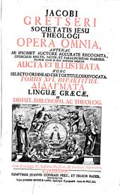 Jacobi Gretseri Societatis Jesu theologi Opera omnia ...: Bipartitus [Greek letters, delta iota delta alpha gamma mu alpha tau alpha] linguae graecae, et disput. philosoph. ac theolog