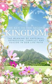 The Key to the Second Kingdom: The Meaning of Happiness, Depression, Conflict and Suicide in our Life Path