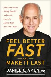 Feel Better Fast and Make It Last: Unlock Your Brain's Healing Potential to Overcome Negativity, Anxiety, Anger, Stress, and Trauma