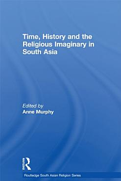 Time  History and the Religious Imaginary in South Asia PDF