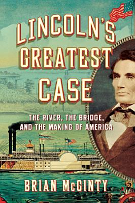Lincoln s Greatest Case  The River  the Bridge  and the Making of America PDF
