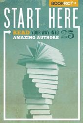 Start Here: Read Your Way into 25 Amazing Authors