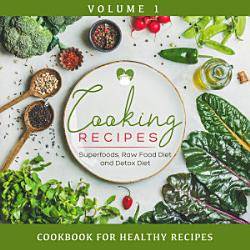 Cooking Recipes Volume 1 Superfoods Raw Food Diet And Detox Diet Cookbook For Healthy Recipes Book PDF