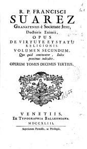 R.P. Francisci Suarez ... Opus de virtute et statu religionis volumen secundum ...: Operum tomus decimus tertius