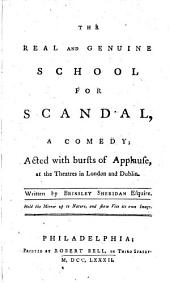 The Real and Genuine School for Scandal: A Comedy; Acted with Bursts of Applause, at the Theatres in London and Dublin. Written by Brinsley Sheridan Esquire. [One Line of Quotation]