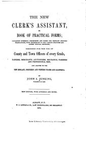 The New Clerk's Assistant, Or, Book of Practical Forms: Containing Numerous Precedents and Forms for Ordinary Business Transactions, with References to the Various Statutes and Latest Judicial Decisions ... Adapted to New England, New York, Northern & Western States & California