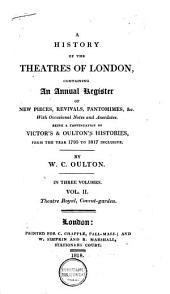 History of the Theatres of London: Containing an Annual Register of New Pieces, Revivals, Pantomimes, &c; with Occasional Notes and Anecdotes; Being a Continuation of Victor's and Oulton's Histories, from the Year 1795 to 1817 Inclusive, Volume 1