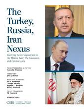 The Turkey, Russia, Iran Nexus: Evolving Power Dynamics in the Middle East, the Caucasus, and Central Asia