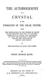 The Autobiography of a Crystal in the Formation of the Solar System: From the Incremation of the Sphere of Equity in the Heavens -- the Fall of Lucifer -- Dissolving of Chaos and Beginning of this Resurrection, Commonly Called the Creation of Heaven and Earth, to the Expulsion of Adam from Eden
