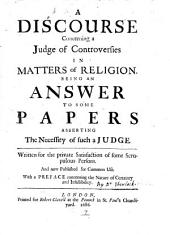 A discourse concerning a judge of controversies in matters of religion: being an answer to some papers asserting the necessity of such a judge : written for the private satisfaction of some scrupulous persons : and now published for common use : with a preface concerning the nature of certainty and infallibility