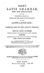 Adam's Latin Grammar: With Some Improvements and the Following Additions : Rules for the Right Pronunciation of the Latin Language, a Metrical Key to the Odes of Horace, a List of Latin Authors Arranged According to the Various Coins, Weights, and Measures Used Among the Romans