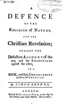 A Defence of the Religion of Nature, and the Christian Revelation; Against the Defective Account of the One, and the Exceptions Against the Other, in a Book, Entitled, Christianity as Old as the Creation