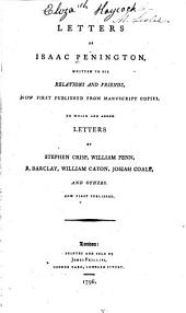 Letters of Isaac Penington: Written to His Relations and Friends, Now First Published from Manuscript Copies. To which are Added Letters of Stephen Crisp, William Penn, R. Barcley, William Caton, Josiah Coale, and Others. Now First Published