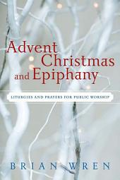 Advent, Christmas, and Epiphany: Liturgies and Prayers for Public Worship