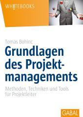 Grundlagen des Projektmanagements: Methoden, Techniken und Tools für Projektleiter
