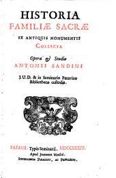 Historia Familiae Sacrae ex antiquis monumentis collecta opera & studio Antonii Sandini j.v.d. & in Seminario Patavino Bibliothecae custodis